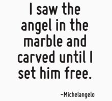 I saw the angel in the marble and carved until I set him free. by Quotr