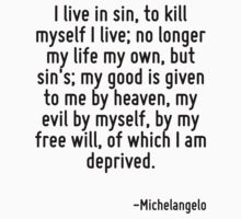 I live in sin, to kill myself I live; no longer my life my own, but sin's; my good is given to me by heaven, my evil by myself, by my free will, of which I am deprived. by Quotr