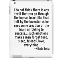 I do not think there is any thrill that can go through the human heart like that felt by the inventor as he sees some creation of the brain unfolding to success... such emotions make a man forget foo iPad Case/Skin