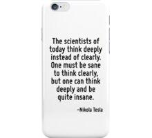 The scientists of today think deeply instead of clearly. One must be sane to think clearly, but one can think deeply and be quite insane. iPhone Case/Skin