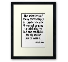 The scientists of today think deeply instead of clearly. One must be sane to think clearly, but one can think deeply and be quite insane. Framed Print