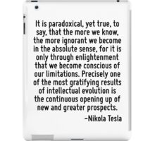 It is paradoxical, yet true, to say, that the more we know, the more ignorant we become in the absolute sense, for it is only through enlightenment that we become conscious of our limitations. Precis iPad Case/Skin