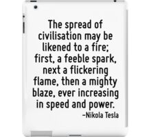 The spread of civilisation may be likened to a fire; first, a feeble spark, next a flickering flame, then a mighty blaze, ever increasing in speed and power. iPad Case/Skin