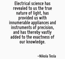 Electrical science has revealed to us the true nature of light, has provided us with innumerable appliances and instruments of precision, and has thereby vastly added to the exactness of our knowledg by Quotr