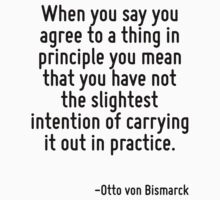 When you say you agree to a thing in principle you mean that you have not the slightest intention of carrying it out in practice. by Quotr