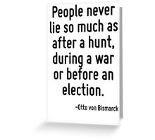 People never lie so much as after a hunt, during a war or before an election. Greeting Card