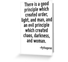 There is a good principle which created order, light, and man, and an evil principle which created chaos, darkness, and woman. Greeting Card