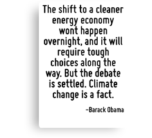 The shift to a cleaner energy economy wont happen overnight, and it will require tough choices along the way. But the debate is settled. Climate change is a fact. Canvas Print