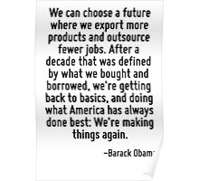 We can choose a future where we export more products and outsource fewer jobs. After a decade that was defined by what we bought and borrowed, we're getting back to basics, and doing what America has Poster