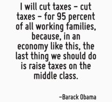 I will cut taxes - cut taxes - for 95 percent of all working families, because, in an economy like this, the last thing we should do is raise taxes on the middle class. by Quotr