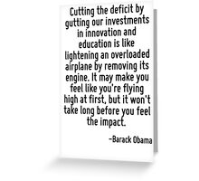 Cutting the deficit by gutting our investments in innovation and education is like lightening an overloaded airplane by removing its engine. It may make you feel like you're flying high at first, but Greeting Card