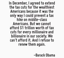 In December, I agreed to extend the tax cuts for the wealthiest Americans because it was the only way I could prevent a tax hike on middle-class Americans. But we cannot afford $1 trillion worth of t by Quotr
