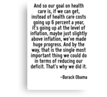 And so our goal on health care is, if we can get, instead of health care costs going up 6 percent a year, it's going up at the level of inflation, maybe just slightly above inflation, we've made huge Canvas Print