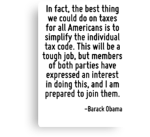 In fact, the best thing we could do on taxes for all Americans is to simplify the individual tax code. This will be a tough job, but members of both parties have expressed an interest in doing this,  Canvas Print