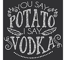 You Say Potato I Say Vodka Photographic Print