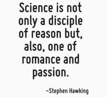 Science is not only a disciple of reason but, also, one of romance and passion. by Quotr