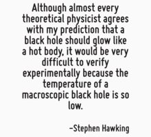 Although almost every theoretical physicist agrees with my prediction that a black hole should glow like a hot body, it would be very difficult to verify experimentally because the temperature of a m by Quotr
