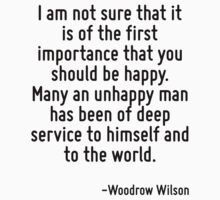 I am not sure that it is of the first importance that you should be happy. Many an unhappy man has been of deep service to himself and to the world. T-Shirt