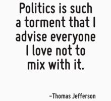 Politics is such a torment that I advise everyone I love not to mix with it. by Quotr