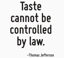 Taste cannot be controlled by law. by Quotr