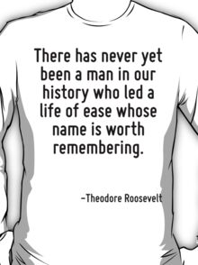 There has never yet been a man in our history who led a life of ease whose name is worth remembering. T-Shirt