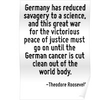 Germany has reduced savagery to a science, and this great war for the victorious peace of justice must go on until the German cancer is cut clean out of the world body. Poster