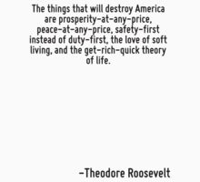 The things that will destroy America are prosperity-at-any-price, peace-at-any-price, safety-first instead of duty-first, the love of soft living, and the get-rich-quick theory of life. by Quotr