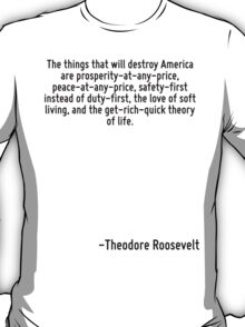 The things that will destroy America are prosperity-at-any-price, peace-at-any-price, safety-first instead of duty-first, the love of soft living, and the get-rich-quick theory of life. T-Shirt