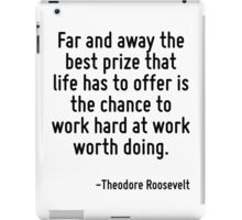 Far and away the best prize that life has to offer is the chance to work hard at work worth doing. iPad Case/Skin