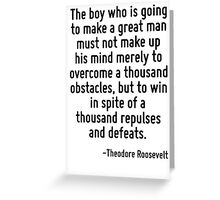 The boy who is going to make a great man must not make up his mind merely to overcome a thousand obstacles, but to win in spite of a thousand repulses and defeats. Greeting Card