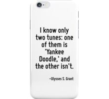 I know only two tunes: one of them is 'Yankee Doodle,' and the other isn't. iPhone Case/Skin
