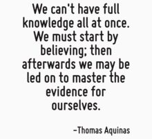 We can't have full knowledge all at once. We must start by believing; then afterwards we may be led on to master the evidence for ourselves. by Quotr