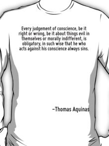 Every judgement of conscience, be it right or wrong, be it about things evil in themselves or morally indifferent, is obligatory, in such wise that he who acts against his conscience always sins. T-Shirt