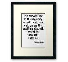 It is our attitude at the beginning of a difficult task which, more than anything else, will affect its successful outcome. Framed Print