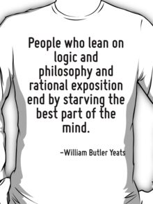 People who lean on logic and philosophy and rational exposition end by starving the best part of the mind. T-Shirt