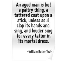 An aged man is but a paltry thing, a tattered coat upon a stick, unless soul clap its hands and sing, and louder sing for every tatter in its mortal dress. Poster