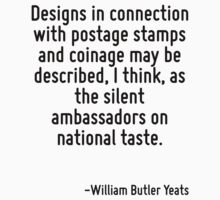 Designs in connection with postage stamps and coinage may be described, I think, as the silent ambassadors on national taste. by Quotr
