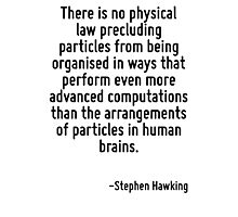 There is no physical law precluding particles from being organised in ways that perform even more advanced computations than the arrangements of particles in human brains. Photographic Print