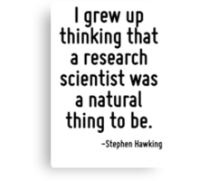 I grew up thinking that a research scientist was a natural thing to be. Canvas Print