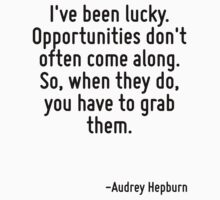 I've been lucky. Opportunities don't often come along. So, when they do, you have to grab them. by Quotr