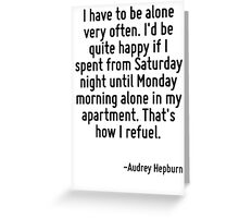 I have to be alone very often. I'd be quite happy if I spent from Saturday night until Monday morning alone in my apartment. That's how I refuel. Greeting Card