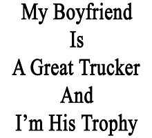 My Boyfriend Is A Great Trucker And I'm Her Trophy  by supernova23
