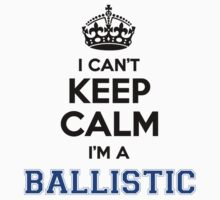 I cant keep calm Im a BALLISTIC by icanting