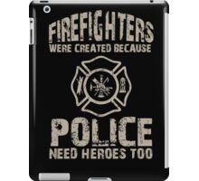 Fire Fighters Were Created Because Police Need Heroes Too - TShirts & Hoodies iPad Case/Skin