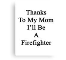 Thanks To My Mom I'll Be A Firefighter  Canvas Print