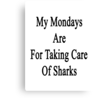 My Mondays Are For Taking Care Of Sharks  Canvas Print