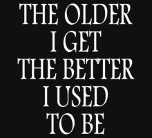 AGE, THE OLDER I GET, THE BETTER I USED TO BE. WHITE ON BLACK by TOM HILL - Designer