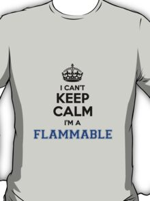I cant keep calm Im a FLAMMABLE T-Shirt