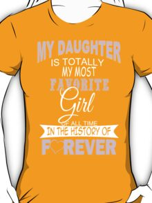 My Daughter Is Totally My Most Favorite Girl Of All Time In The History Of Forever - TShirts & Hoodies T-Shirt