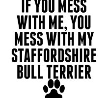 You Mess With My Staffordshire Bull Terrier by kwg2200